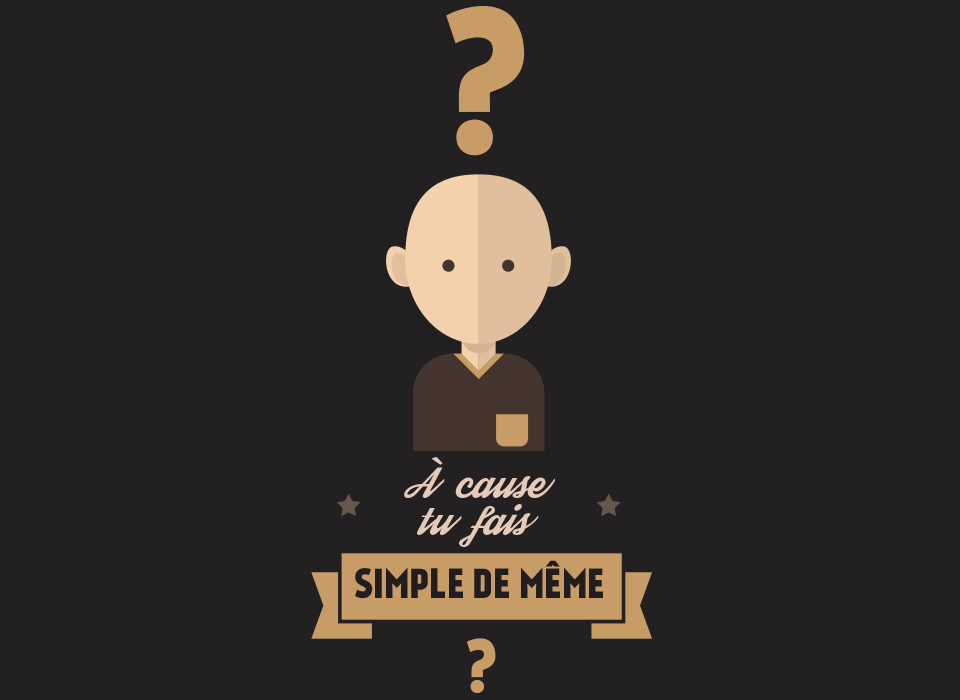 À cause tu fais simple de même?